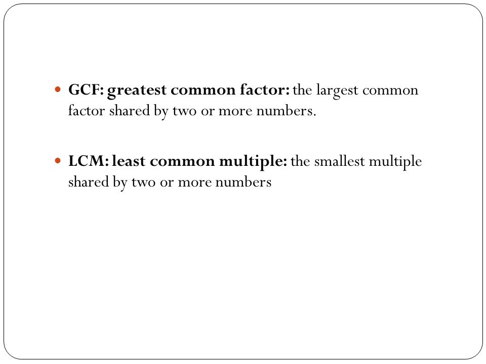 GCF: greatest common factor: the largest common factor shared by two or more numbers. LCM: least common multiple: the smallest multiple shared by two