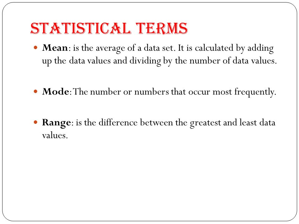 Statistical Terms Mean: is the average of a data set. It is calculated by adding up the data values and dividing by the number of data values. Mode: T