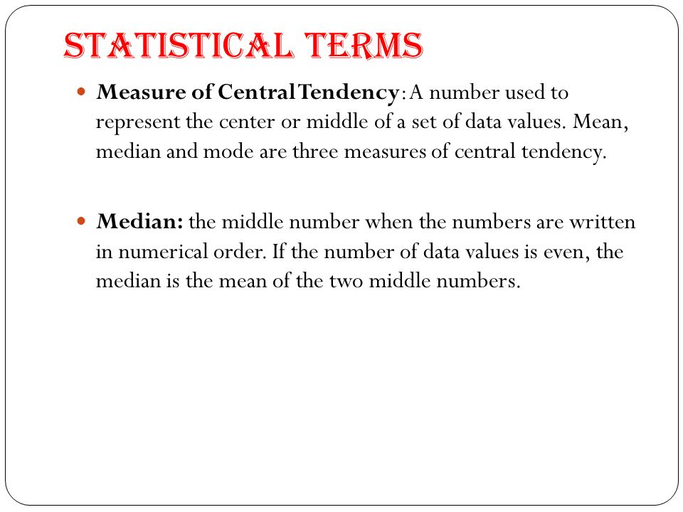 Statistical Terms Measure of Central Tendency: A number used to represent the center or middle of a set of data values.