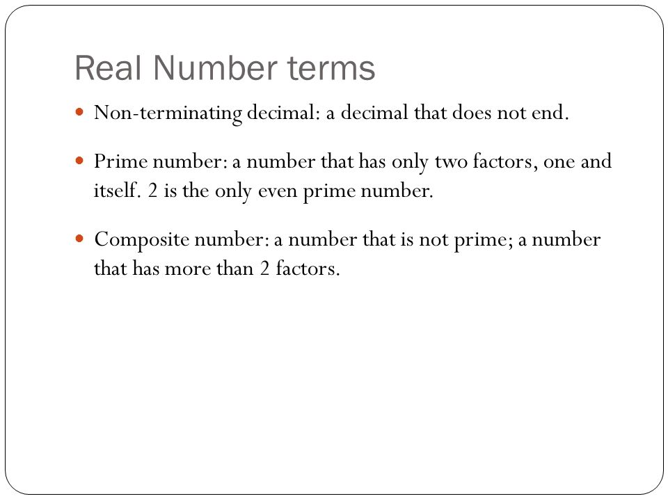 Real Number terms Non-terminating decimal: a decimal that does not end. Prime number: a number that has only two factors, one and itself. 2 is the onl
