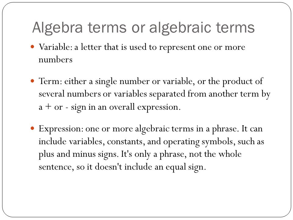 Algebra terms or algebraic terms Variable: a letter that is used to represent one or more numbers Term: either a single number or variable, or the pro