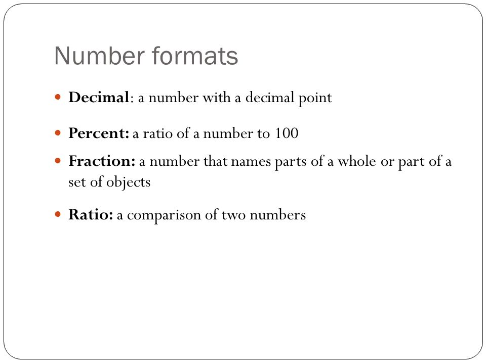 Number formats Decimal: a number with a decimal point Percent: a ratio of a number to 100 Fraction: a number that names parts of a whole or part of a set of objects Ratio: a comparison of two numbers