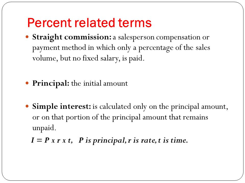 Percent related terms Straight commission: a salesperson compensation or payment method in which only a percentage of the sales volume, but no fixed salary, is paid.