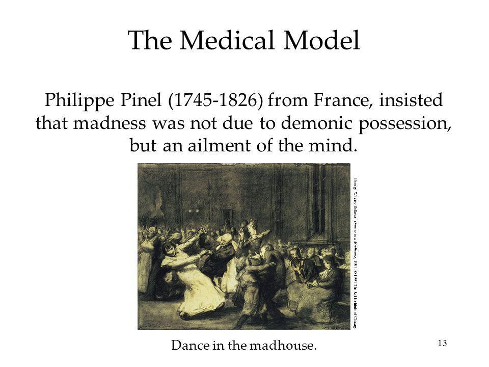 13 The Medical Model Philippe Pinel (1745-1826) from France, insisted that madness was not due to demonic possession, but an ailment of the mind. Danc