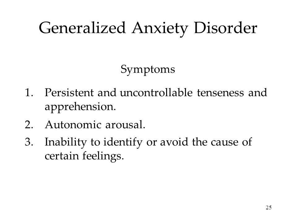 25 Generalized Anxiety Disorder 1.Persistent and uncontrollable tenseness and apprehension. 2.Autonomic arousal. 3.Inability to identify or avoid the