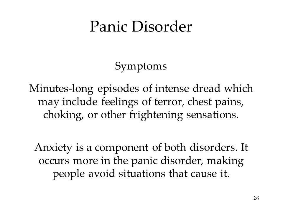 26 Panic Disorder Minutes-long episodes of intense dread which may include feelings of terror, chest pains, choking, or other frightening sensations.