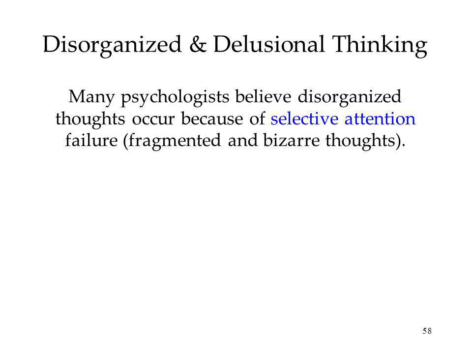 58 Disorganized & Delusional Thinking Many psychologists believe disorganized thoughts occur because of selective attention failure (fragmented and bi