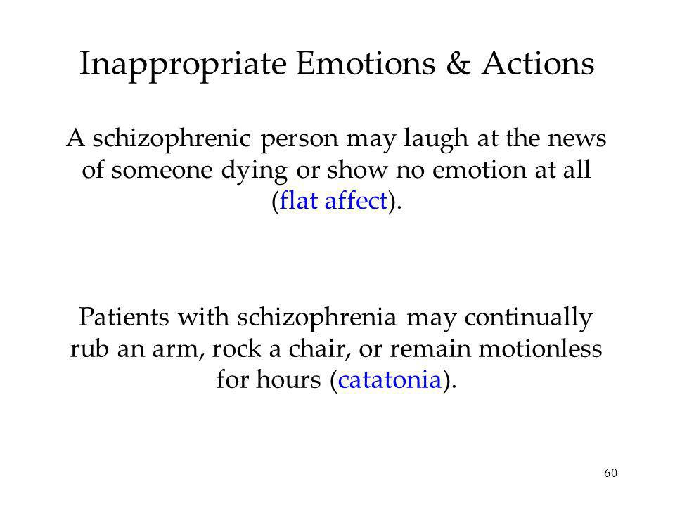 60 Inappropriate Emotions & Actions A schizophrenic person may laugh at the news of someone dying or show no emotion at all (flat affect). Patients wi