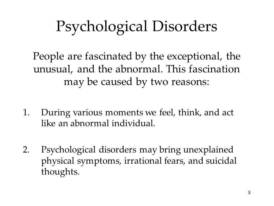 8 Psychological Disorders People are fascinated by the exceptional, the unusual, and the abnormal. This fascination may be caused by two reasons: 1.Du