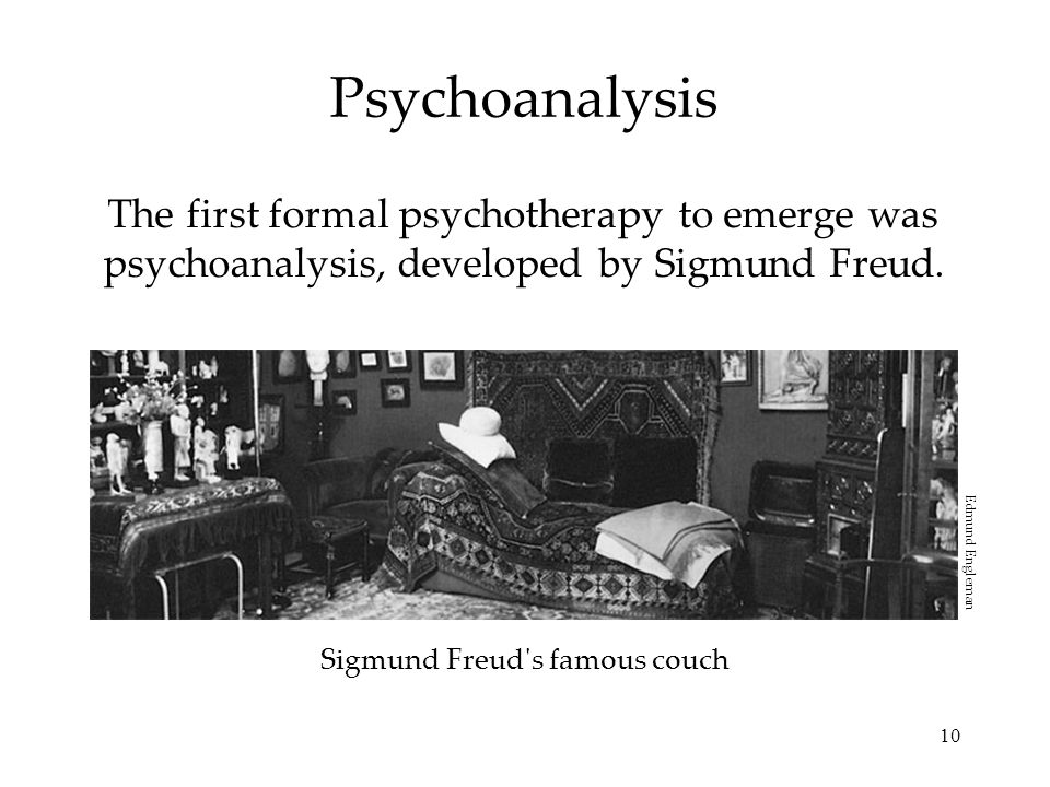 10 Psychoanalysis The first formal psychotherapy to emerge was psychoanalysis, developed by Sigmund Freud. Sigmund Freud's famous couch Edmund Englema