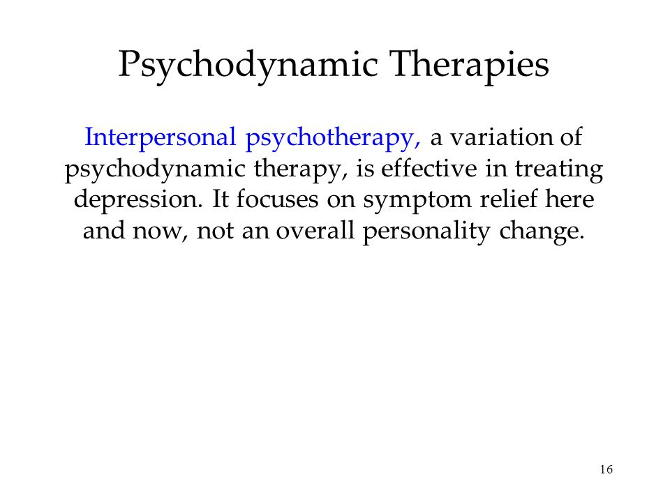 16 Psychodynamic Therapies Interpersonal psychotherapy, a variation of psychodynamic therapy, is effective in treating depression. It focuses on sympt