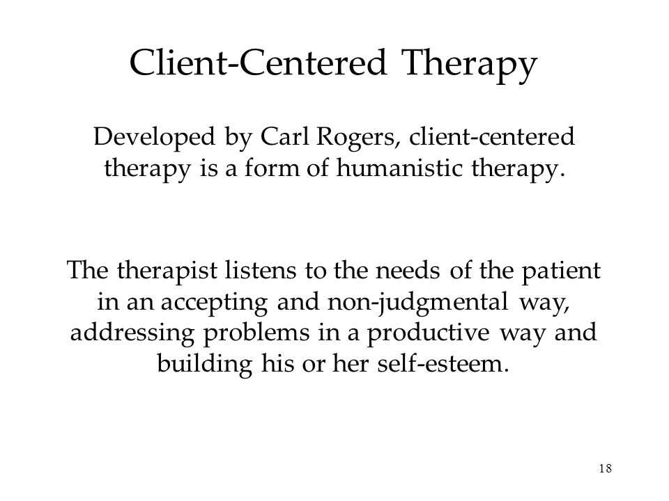 18 Client-Centered Therapy Developed by Carl Rogers, client-centered therapy is a form of humanistic therapy. The therapist listens to the needs of th