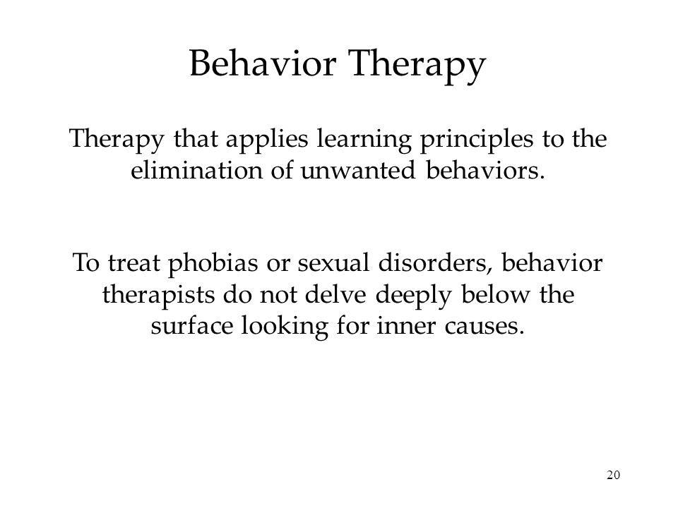 20 Behavior Therapy Therapy that applies learning principles to the elimination of unwanted behaviors. To treat phobias or sexual disorders, behavior
