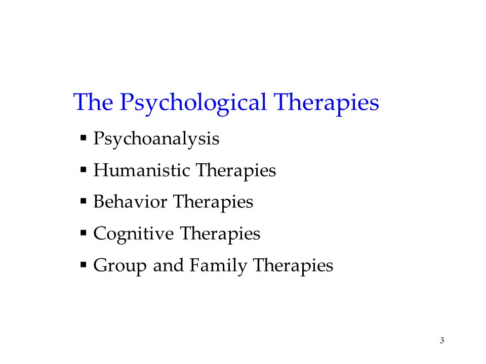 3 The Psychological Therapies Psychoanalysis Humanistic Therapies Behavior Therapies Cognitive Therapies Group and Family Therapies