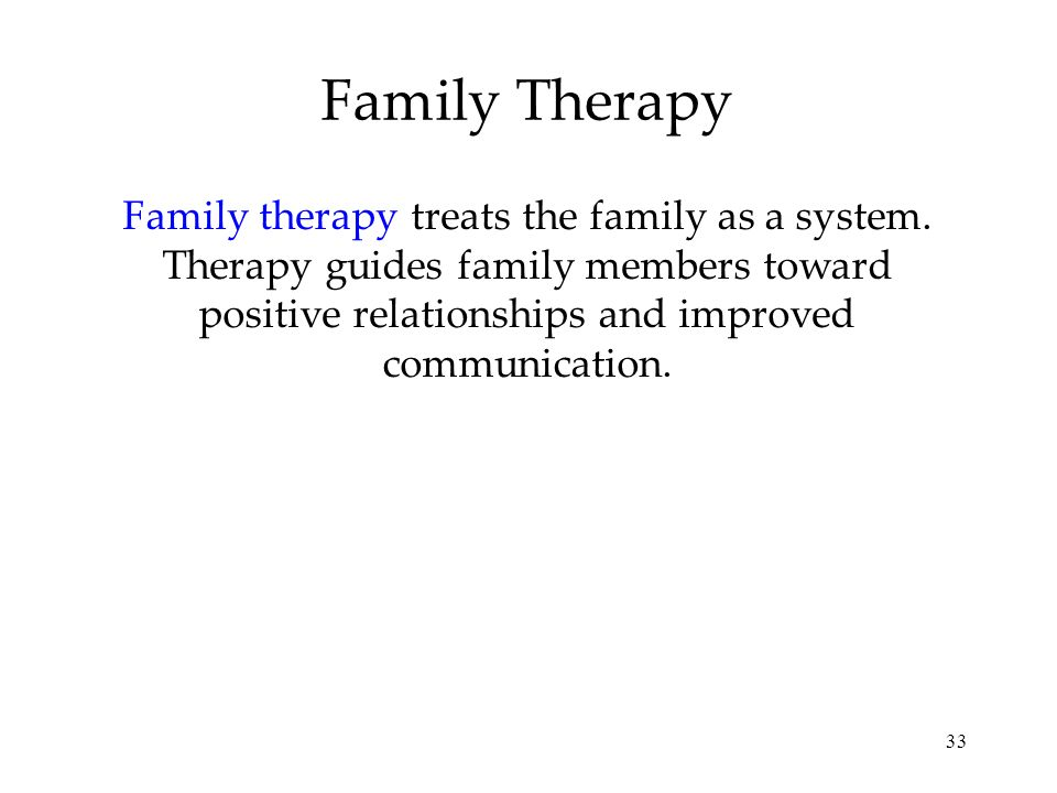 33 Family Therapy Family therapy treats the family as a system. Therapy guides family members toward positive relationships and improved communication