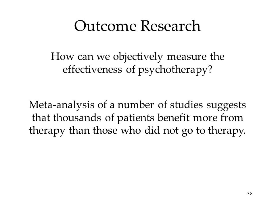 38 Outcome Research How can we objectively measure the effectiveness of psychotherapy? Meta-analysis of a number of studies suggests that thousands of
