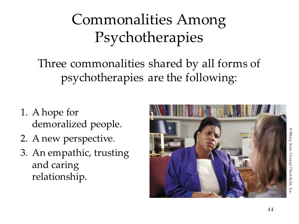 44 Commonalities Among Psychotherapies Three commonalities shared by all forms of psychotherapies are the following: 1.A hope for demoralized people.