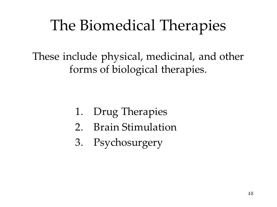 48 The Biomedical Therapies These include physical, medicinal, and other forms of biological therapies. 1.Drug Therapies 2.Brain Stimulation 3.Psychos