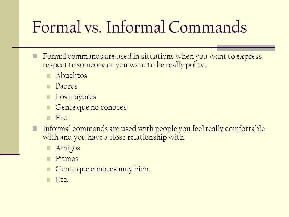 Formal vs. Informal Commands Formal commands are used in situations when you want to express respect to someone or you want to be really polite. Abuel