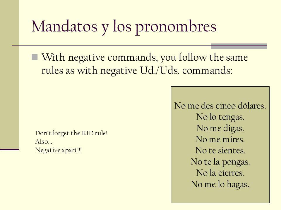 Mandatos y los pronombres With negative commands, you follow the same rules as with negative Ud./Uds. commands: No me des cinco dólares. No lo tengas.
