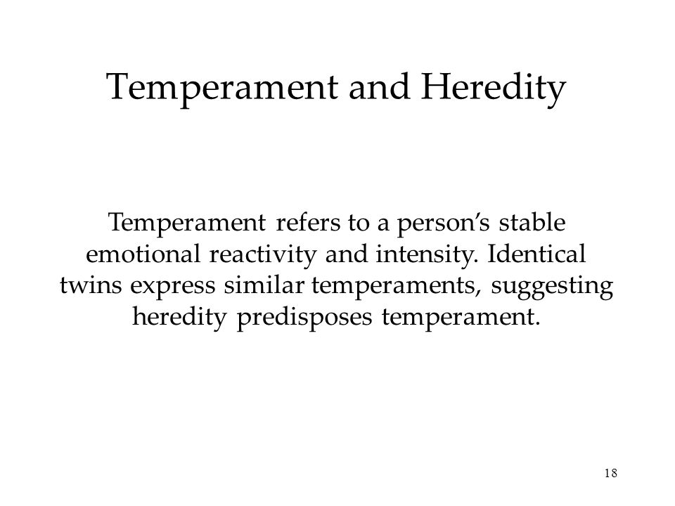 18 Temperament and Heredity Temperament refers to a persons stable emotional reactivity and intensity. Identical twins express similar temperaments, s