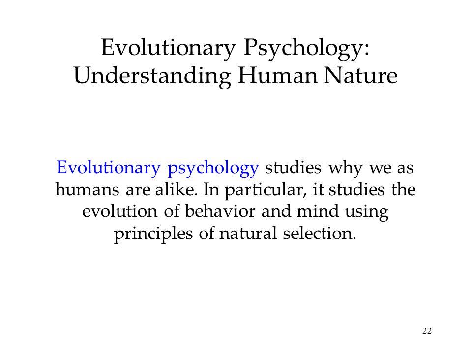 22 Evolutionary Psychology: Understanding Human Nature Evolutionary psychology studies why we as humans are alike. In particular, it studies the evolu