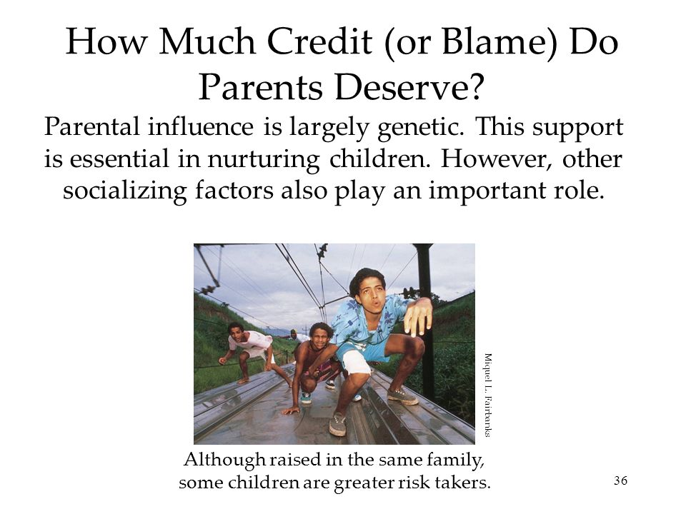 36 How Much Credit (or Blame) Do Parents Deserve? Parental influence is largely genetic. This support is essential in nurturing children. However, oth