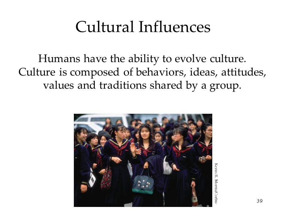 39 Cultural Influences Humans have the ability to evolve culture. Culture is composed of behaviors, ideas, attitudes, values and traditions shared by