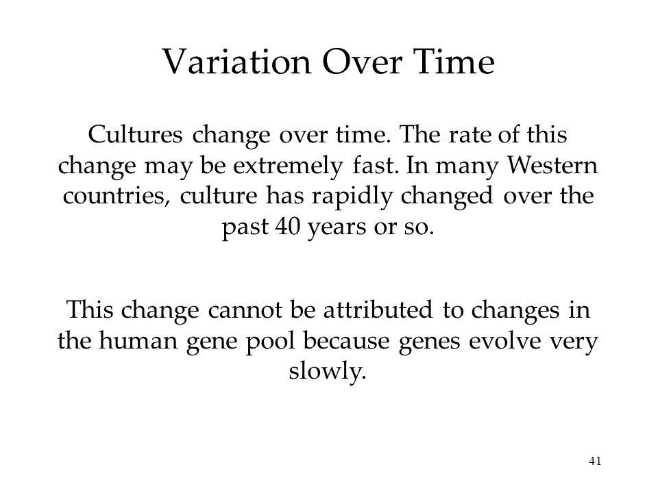 41 Variation Over Time Cultures change over time. The rate of this change may be extremely fast. In many Western countries, culture has rapidly change