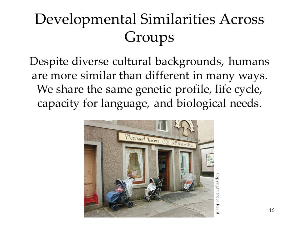 46 Developmental Similarities Across Groups Despite diverse cultural backgrounds, humans are more similar than different in many ways. We share the sa