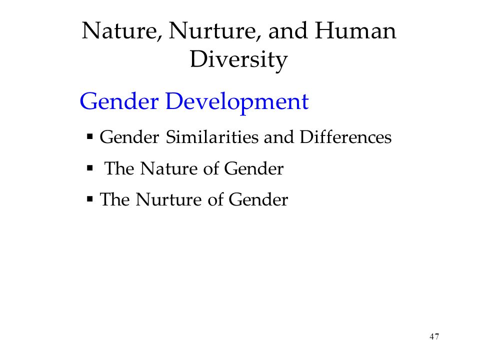 47 Nature, Nurture, and Human Diversity Gender Development Gender Similarities and Differences The Nature of Gender The Nurture of Gender