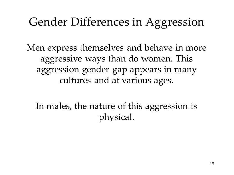 49 Gender Differences in Aggression Men express themselves and behave in more aggressive ways than do women. This aggression gender gap appears in man