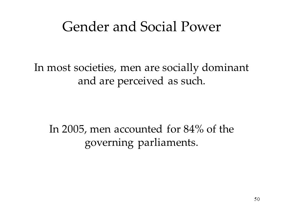 50 Gender and Social Power In most societies, men are socially dominant and are perceived as such. In 2005, men accounted for 84% of the governing par