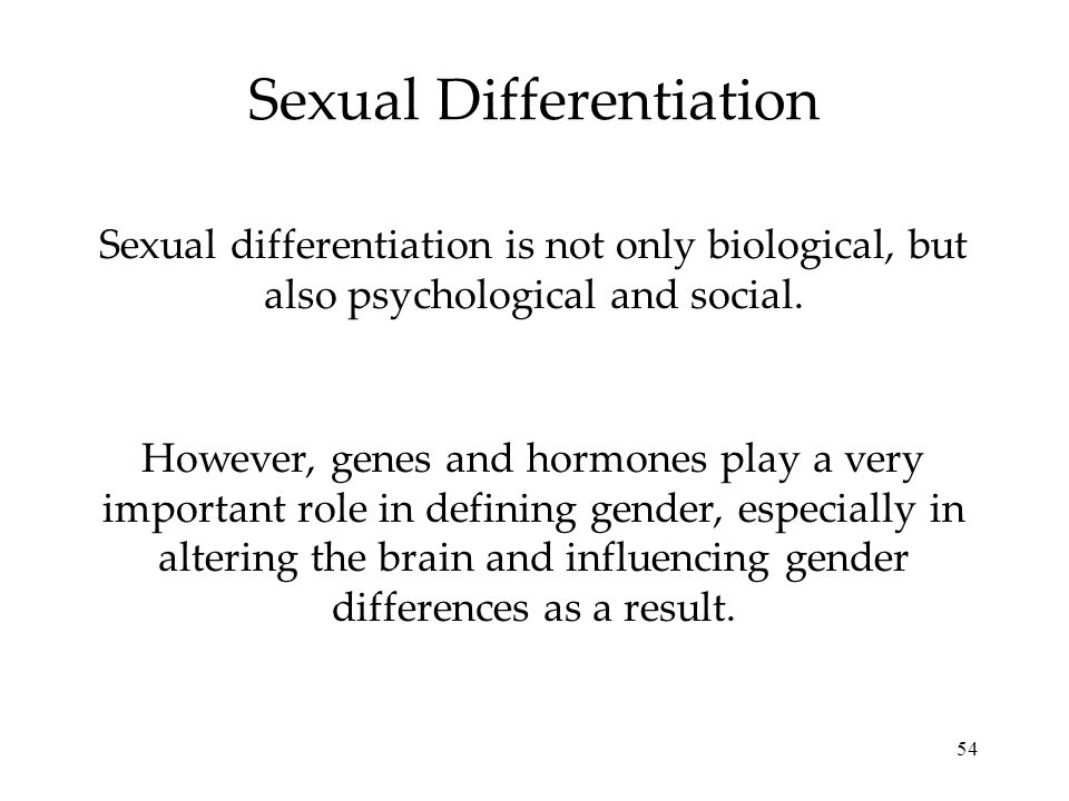 54 Sexual Differentiation Sexual differentiation is not only biological, but also psychological and social. However, genes and hormones play a very im