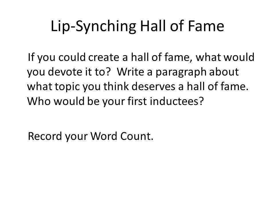 Lip-Synching Hall of Fame If you could create a hall of fame, what would you devote it to? Write a paragraph about what topic you think deserves a hal