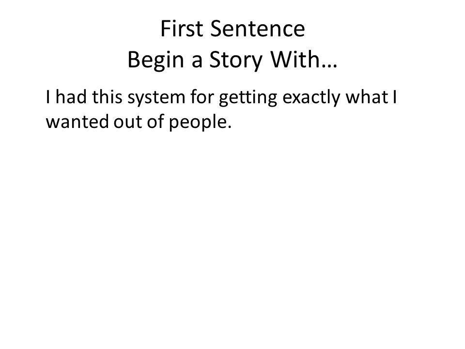 First Sentence Begin a Story With… I had this system for getting exactly what I wanted out of people.