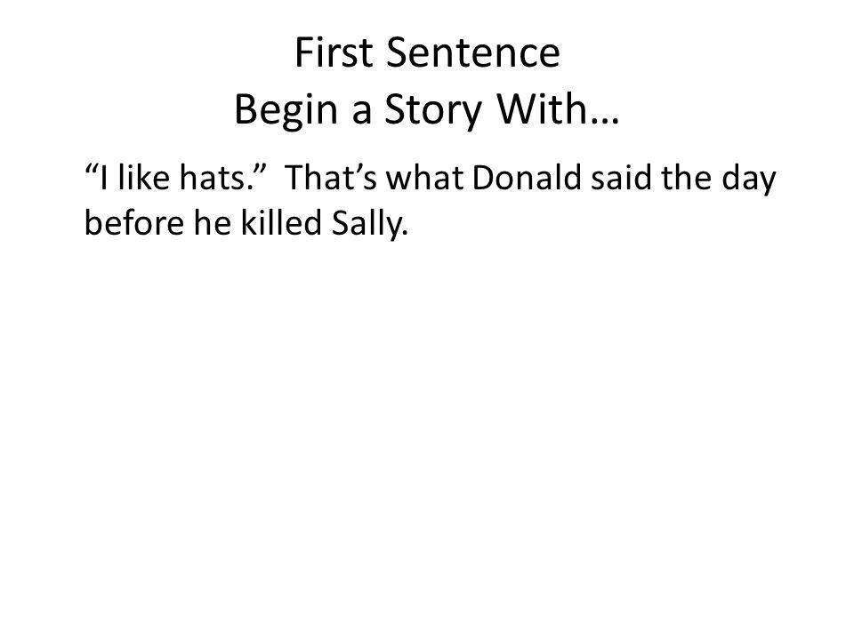 First Sentence Begin a Story With… I like hats. Thats what Donald said the day before he killed Sally.