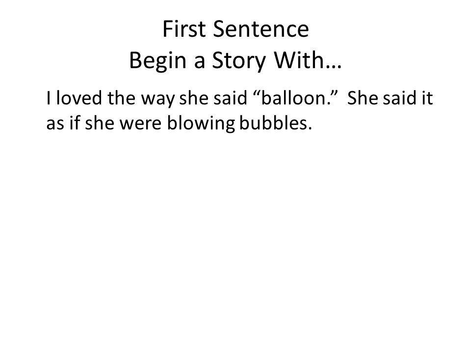 First Sentence Begin a Story With… I loved the way she said balloon. She said it as if she were blowing bubbles.
