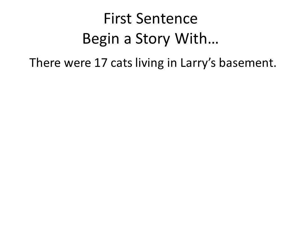 First Sentence Begin a Story With… There were 17 cats living in Larrys basement.
