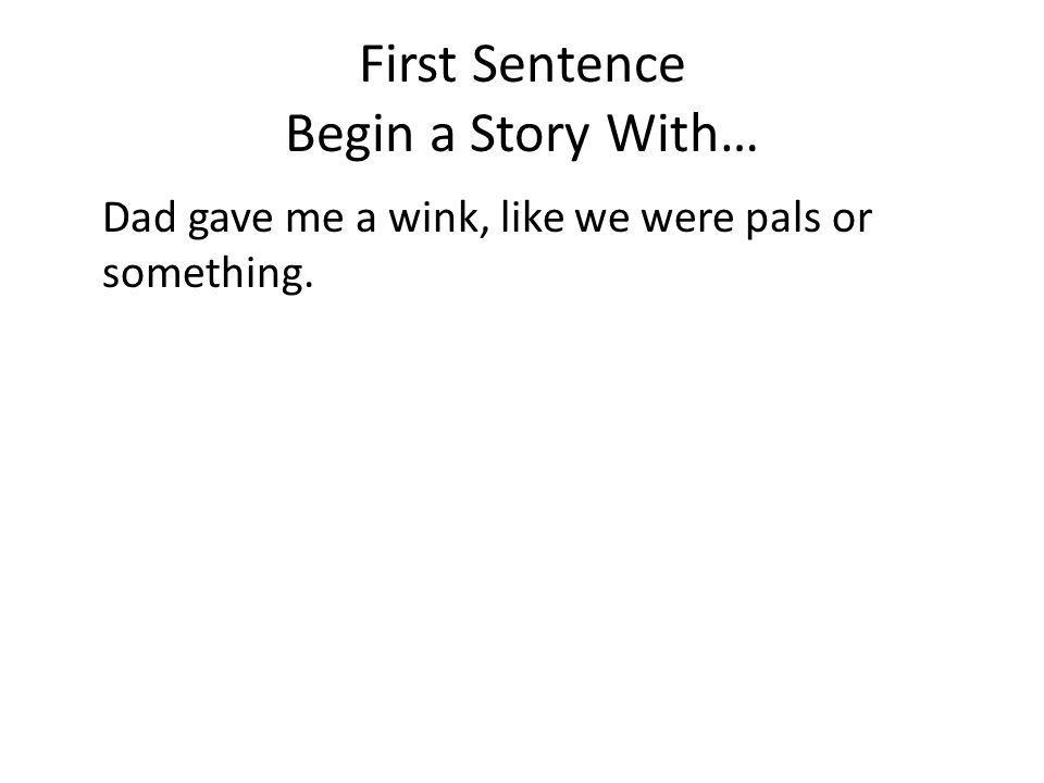 First Sentence Begin a Story With… Dad gave me a wink, like we were pals or something.