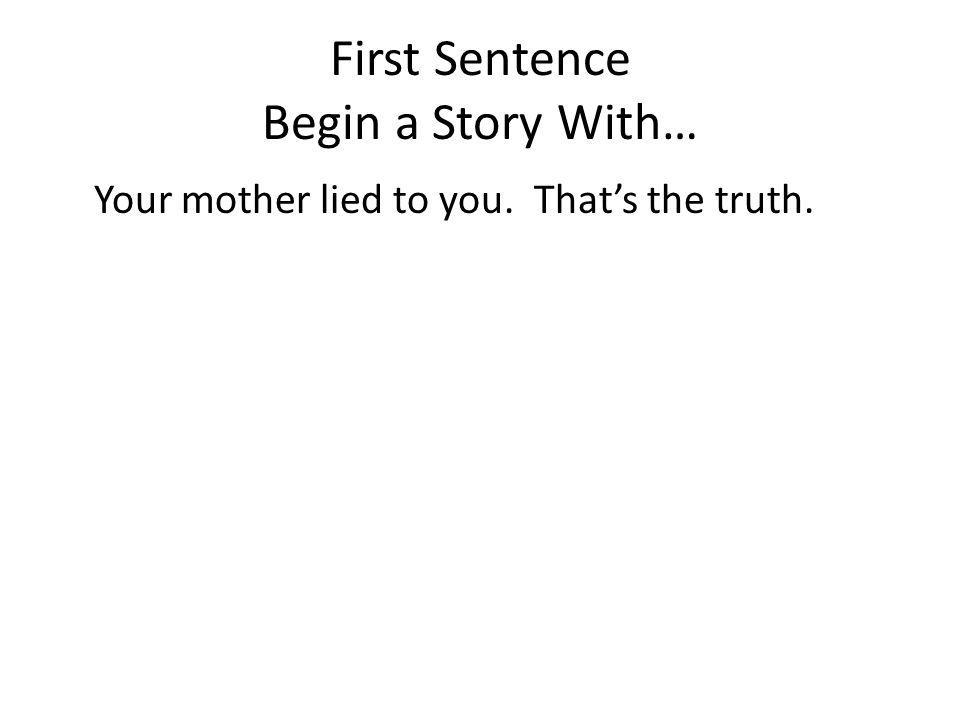 First Sentence Begin a Story With… Your mother lied to you. Thats the truth.