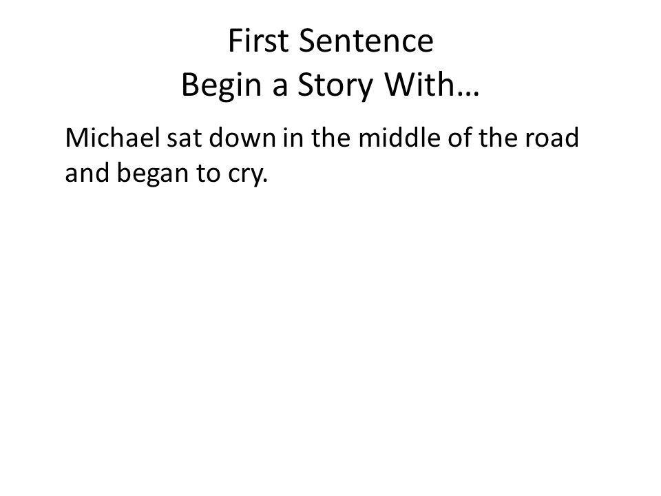 First Sentence Begin a Story With… Michael sat down in the middle of the road and began to cry.