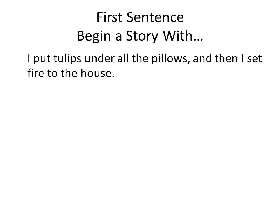 First Sentence Begin a Story With… I put tulips under all the pillows, and then I set fire to the house.