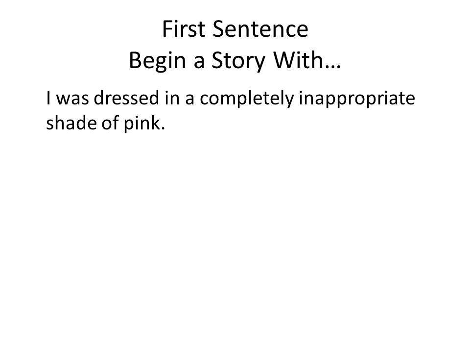 First Sentence Begin a Story With… I was dressed in a completely inappropriate shade of pink.