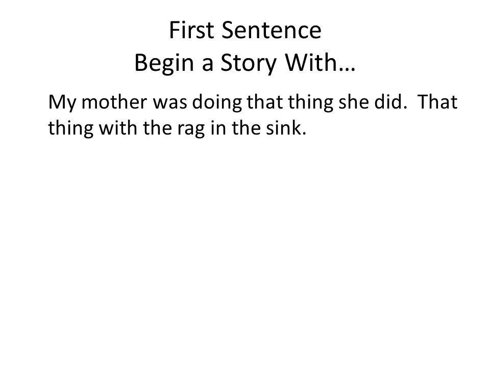 First Sentence Begin a Story With… My mother was doing that thing she did. That thing with the rag in the sink.