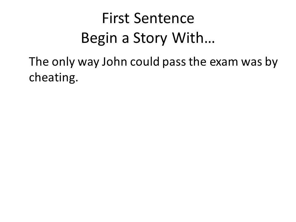 First Sentence Begin a Story With… The only way John could pass the exam was by cheating.