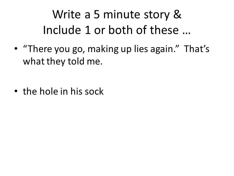 Write a 5 minute story & Include 1 or both of these … There you go, making up lies again. Thats what they told me. the hole in his sock