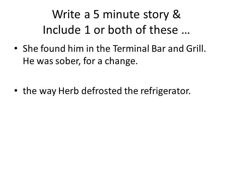 Write a 5 minute story & Include 1 or both of these … She found him in the Terminal Bar and Grill. He was sober, for a change. the way Herb defrosted