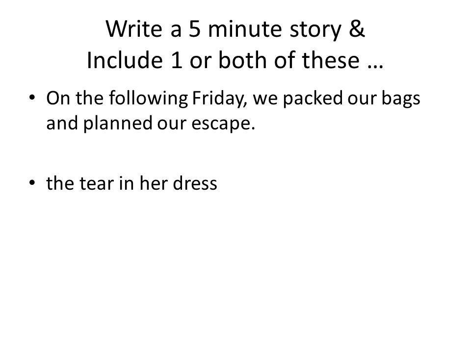 Write a 5 minute story & Include 1 or both of these … On the following Friday, we packed our bags and planned our escape. the tear in her dress