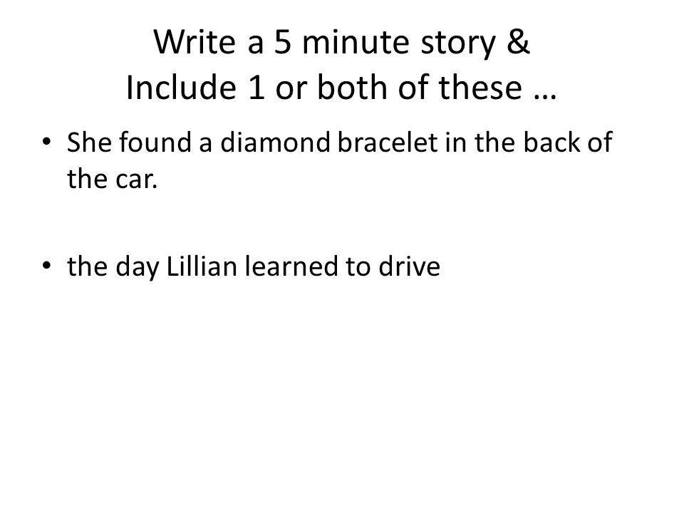 Write a 5 minute story & Include 1 or both of these … She found a diamond bracelet in the back of the car. the day Lillian learned to drive